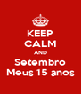KEEP CALM AND Setembro Meus 15 anos - Personalised Poster A4 size
