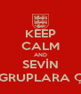 KEEP CALM AND SEVİN AMK GRUPLARA ÇIKTIN - Personalised Poster A4 size