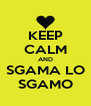 KEEP CALM AND SGAMA LO SGAMO - Personalised Poster A4 size