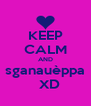 KEEP CALM AND sganauèppa   XD - Personalised Poster A4 size