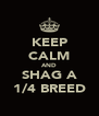 KEEP CALM AND SHAG A 1/4 BREED - Personalised Poster A4 size