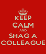 KEEP CALM AND SHAG A COLLEAGUE - Personalised Poster A4 size