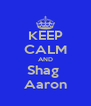 KEEP CALM AND Shag  Aaron - Personalised Poster A4 size