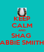 KEEP CALM AND SHAG  ABBIE SMIITH - Personalised Poster A4 size