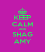 KEEP CALM AND SHAG AMY - Personalised Poster A4 size