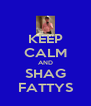 KEEP CALM AND SHAG FATTYS - Personalised Poster A4 size