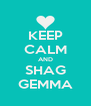 KEEP CALM AND SHAG GEMMA - Personalised Poster A4 size