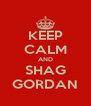 KEEP CALM AND SHAG GORDAN - Personalised Poster A4 size