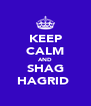 KEEP CALM AND SHAG HAGRID  - Personalised Poster A4 size