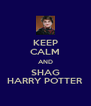 KEEP CALM AND SHAG HARRY POTTER - Personalised Poster A4 size