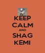 KEEP CALM AND SHAG KEMI - Personalised Poster A4 size