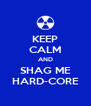 KEEP CALM AND SHAG ME HARD-CORE - Personalised Poster A4 size