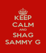 KEEP CALM AND SHAG SAMMY G - Personalised Poster A4 size