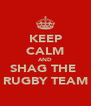 KEEP CALM AND SHAG THE  RUGBY TEAM - Personalised Poster A4 size
