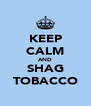 KEEP CALM AND SHAG TOBACCO - Personalised Poster A4 size