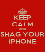 KEEP CALM AND SHAG YOUR IPHONE - Personalised Poster A4 size