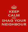 KEEP CALM AND SHAG YOUR NEIGHBOUR - Personalised Poster A4 size