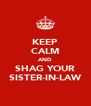 KEEP CALM AND SHAG YOUR SISTER-IN-LAW - Personalised Poster A4 size