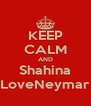 KEEP CALM AND Shahina LoveNeymar - Personalised Poster A4 size