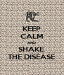 KEEP CALM AND SHAKE  THE DISEASE - Personalised Poster A4 size