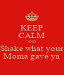 KEEP CALM AND Shake what your Moma gave ya - Personalised Poster A4 size