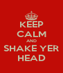 KEEP CALM AND SHAKE YER HEAD - Personalised Poster A4 size