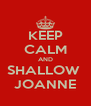 KEEP CALM AND SHALLOW  JOANNE - Personalised Poster A4 size