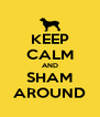 KEEP CALM AND SHAM AROUND - Personalised Poster A4 size