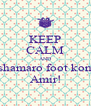 KEEP CALM AND shamaro foot kon Amir! - Personalised Poster A4 size