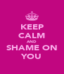 KEEP CALM AND SHAME ON YOU - Personalised Poster A4 size