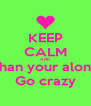 KEEP CALM AND Shan your alone Go crazy - Personalised Poster A4 size