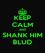 KEEP CALM AND SHANK HIM BLUD - Personalised Poster A4 size