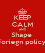 KEEP CALM AND Shape  Foriegn policy  - Personalised Poster A4 size