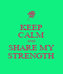 KEEP CALM AND SHARE MY STRENGTH - Personalised Poster A4 size
