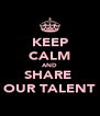 KEEP CALM AND SHARE  OUR TALENT - Personalised Poster A4 size