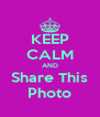 KEEP CALM AND Share This Photo - Personalised Poster A4 size