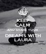 KEEP CALM AND SHARE YOUR DREAMS WITH LAURA - Personalised Poster A4 size