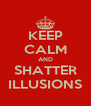 KEEP CALM AND SHATTER ILLUSIONS - Personalised Poster A4 size