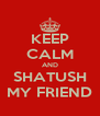 KEEP CALM AND SHATUSH MY FRIEND - Personalised Poster A4 size