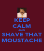 KEEP CALM AND SHAVE THAT MOUSTACHE - Personalised Poster A4 size