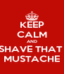 KEEP CALM AND SHAVE THAT  MUSTACHE - Personalised Poster A4 size