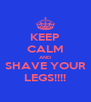 KEEP CALM AND SHAVE YOUR LEGS!!!! - Personalised Poster A4 size