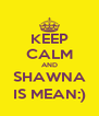 KEEP CALM AND SHAWNA IS MEAN:) - Personalised Poster A4 size