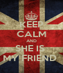 KEEP CALM AND SHE IS  MY FRIEND  - Personalised Poster A4 size