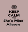 KEEP CALM AND She's Mine  Alisson  - Personalised Poster A4 size