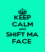 KEEP CALM AND SHIFT MA FACE  - Personalised Poster A4 size