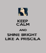 KEEP CALM AND SHINE BRIGHT  LIKE A PRISCILA - Personalised Poster A4 size
