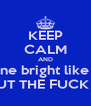 "KEEP CALM AND ""Shine bright like a -""  SHUT THE FUCK UP. - Personalised Poster A4 size"
