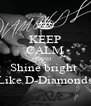 KEEP CALM AND Shine bright  Like D-Diamonds - Personalised Poster A4 size