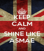 KEEP CALM AND SHINE LIKE ASMAE - Personalised Poster A4 size